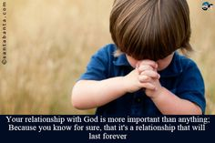 Your relationship with God is more important than anything;  Because you know for sure, that it's a relationship that will last forever!