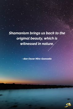 """""""Shamanism brings us back to the original beauty, which is witnessed in nature."""" - don Oscar Miro-Quesada Life Affirming, Spiritual Development, Being Good, Beyond Words, The World's Greatest, Natural World, Best Quotes, Spirituality, Universe"""
