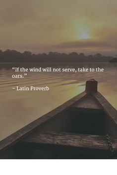 """""""If the wind will not serve, take to the oars."""" - Latin Proverb"""