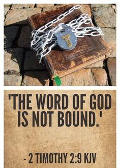 "2 Timothy 2:9 KJV - ""Wherein I suffer trouble, as an evil doer, even unto bonds; but the word of God is not bound."" - Paul was bound many times but God's Word cannot be bound."