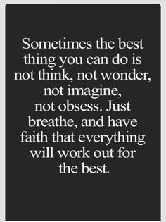 Sometimes the best thing you can do is not think, not wonder, not imagine, not obsess. Just breathe. S have faith that everything will work out for the best