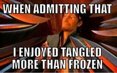 """Dont even care! I have not ONCE gotten sick of Tangled after watching it EIGHT TIMES in the span of TWO MONTHS. Frozen? Sick of it the day after when my sister kept singing """"Let it Go"""" as she pranced through the house. So YEAH, IM GOING WITH TANGLED. GET OVER IT."""