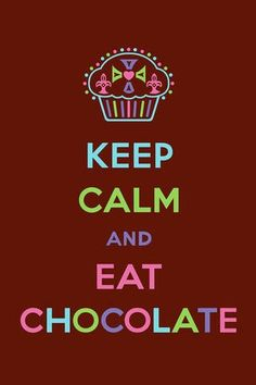 Keep calm and eat chocolate!!
