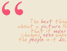 That's why I never get rid of pictures of people when we have a falling out. Because the person in the picture is the person I loved, and you never know when you will enjoy them again.