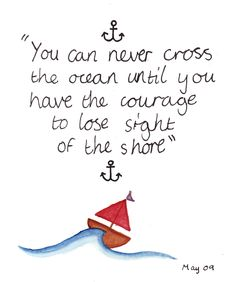 you can never cross the ocean until you have the courage to lose sight of the shore.