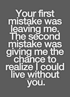 Your first mistake was leaving me.  The second mistake...