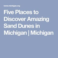 Five Places to Discover Amazing Sand Dunes in Michigan | Michigan