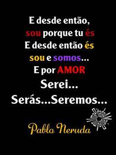 Neruda!  Sempre assim, com força.  A mando do Amor e por Amor, Amando.
