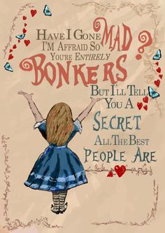Quote from Alice in Wonderland. Between Alice and the mad hatter  Have I gone mad?  Im afraid so, youre entirely BONKERS.  But Ill tell you a