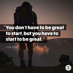 """""""You don't have to be great to start, but you have to start to be great."""" -- Zig Ziglar"""