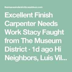 Excellent Finish Carpenter Needs Work Stacy Faught from The Museum District · 1d ago Hi Neighbors,  Luis Villafana did an amazing job for us on our recent remodel. He calls himself a Finish Carpenter, but he can do just about anything - walls, doors, windows, floors, cabinets, painting, some plumbing, some tile, some electrical. He's honest and does a quality job with an eye for detail. Luis is desperate for work so if you have anything, please consider giving him a call at 832.310-4051.…