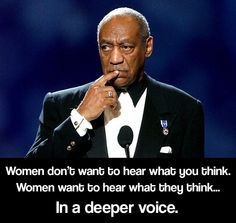 Women don't want to hear what men think... they want to hear what THEY think, in a deeper voice.