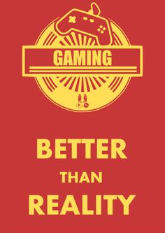 Gaming: Better than Reality  by BeersofPlay