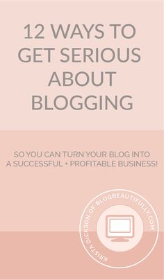 12 Ways to Get Serious About Blogging (So You Can Turn Your Blog Into a Business!)