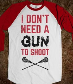 I Don't Need A Gun To Shoot #Lacrosse T-Shirt. Available on many different style t-shirts and tanks! #Lax #Skreened