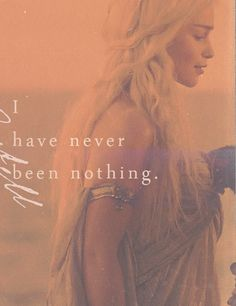 I have never been nothing. I am the blood of the dragon ~ Daenerys Targaryen ~ Game of Thrones