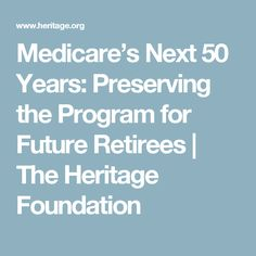 Medicare's Next 50 Years: Preserving the Program for Future Retirees | The Heritage Foundation