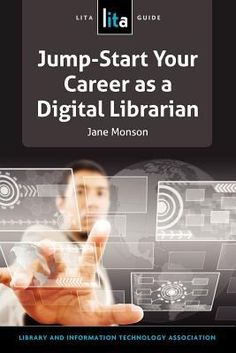 Jump-start your career as a digital librarian : a LITA guide / edited by Jane D. Monson. Chicago : ALA TechSource, an imprint of the American Library Association, 2013.