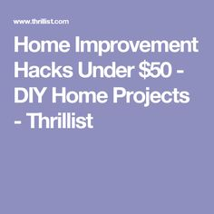 Home Improvement Hacks Under $50 - DIY Home Projects - Thrillist