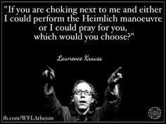 You're choking: do you prefer the Heimlich manoeuvre or the prayer ? | Source: https://www.facebook.com/WFLAtheism?ref=hl #LawrenceKrauss