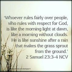 2 Samuel 23:3‭-‬4 NCV The God of Israel spoke; the Rock of Israel said to me: 'Whoever rules fairly over people, who rules with respect for God, is like the morning light at dawn, like a morning without clouds. He is like sunshine after a rain that makes the grass sprout from the ground.' #BibleVerseOfTheDay #VerseOfTheDay