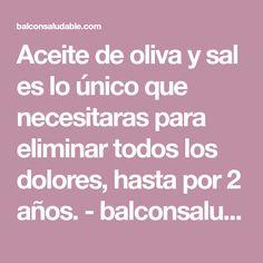 Aceite de oliva y sal es lo único que necesitaras para eliminar todos los dolores, hasta por 2 años. - balconsaludable.com