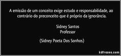A emissão de um conceito exige estudo e responsabilidade, ao contrário do preconceito que é próprio da ignorância.                                            Sidney Santos                                              Professor
