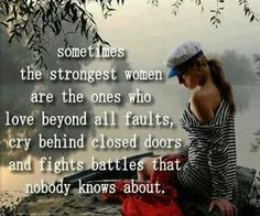 Sometimes the strongest women are the ones who love beyond all faults, cry beyond closed doors and fights battles that nobody knows about.