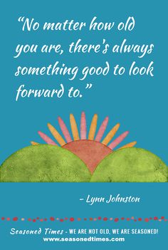 """Lynn Johnston quote. Visit www.seasonedtimes.com for more words of wisdom about life and aging. Printable flyers available. Seasoned Times celebrates the """"seasoned times"""" of life while encouraging wise, healthy aging. WE ARE NOT OLD, WE ARE SEASONED! For seniors, boomers and everyone 55+."""