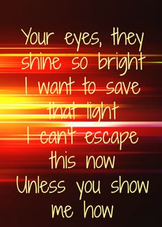 """Your eyes, they shine so bright. I want to save that light. I can't escape this now unless you show me how.""  Imagine Dragons-Demons Lyrics  #lyrics #ImagineDragons"