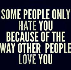 Some people only hate you because of the way other people love you. -- and that's ok