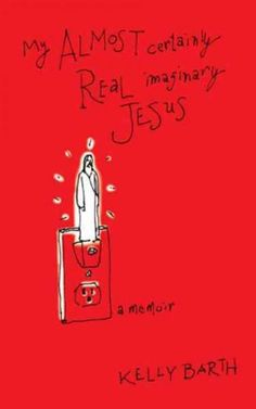 My Almost Certainly Real Imaginary Jesus: A Memoir