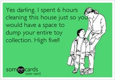 Yes darling. I spent 6 hours cleaning this house just so you would have a space to dump your entire toy collection. High five!!