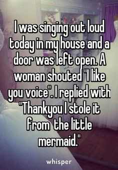 "I was singing out loud today in my house and a door was left open.  A woman shouted ""I like you voice"".  I replied with ""Thank you I stole it from the little mermaid""."