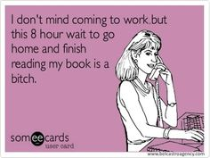"""""""I don't mind coming to work, but this 8 hour wait to go home and finish reading my book is a bitch."""""""
