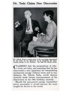 1935 - Dr. Tesla claims new discoveries Dr. Nikola Tesla is shown here as he was being interviewed by the press on his discovery of an apparatus for transmitting energy to any distance. He kept the details secret. Claiming that the propositions of relativity are false, and asserting that he has discovered a new apparatus for transmitting mechanical energy without wires and to any distance, Dr. Nikola Tesla, world famous scientist made formal announcement of his discoveries on his 79th…