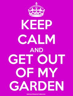 keep calm and get out of my garden