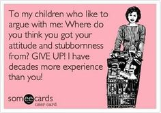 True. Oh so very true. Give it up now kids. You learned it from the best and from the one who won't tolerate it from kids:)