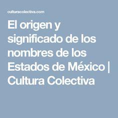 El origen y significado de los nombres de los Estados de México | Cultura Colectiva