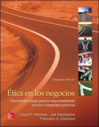 Ética en los negocios : decisiones éticas para la responsabilidad social e integidad personal / Laura P. Hartman, Joe DesJardins, Francisco A. Espinoza