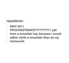 WHY DO I PROCRASTINATE????????? I yell from a mountain top because I would rather climb a mountain than do my homework