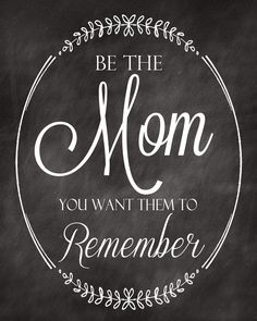 Be the mother you want to them to remember