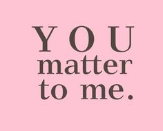 You DO matter to me. In more ways than you will probably EVER know or realize!