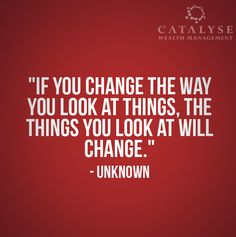 Today's Quote: If you change the way you look at things, the things you look at will change.