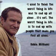 """""""I used to think that the worst thing in life was to end up all alone. It's not. The worst thing in life is to end up with people that make you feel all alone."""" ~Robin Williams"""