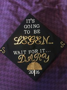 My graduation cap, based on the quote from How I Met Your Mother. Class of 2016.