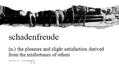 schadenfreude (n.) the pleasure and slight satisfaction derived from the misfortunes of others.