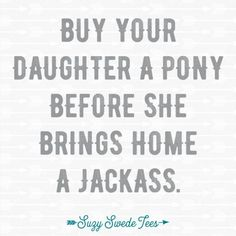 Buy your daughter a pony before she brings home a jackass