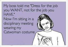 My boss told me Dress for the job you want not for the job you have | Crazy & Sarcastic