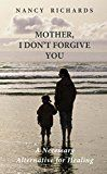Free Kindle Book -   Mother, I Don't Forgive You: A Necessary Alternative For Healing